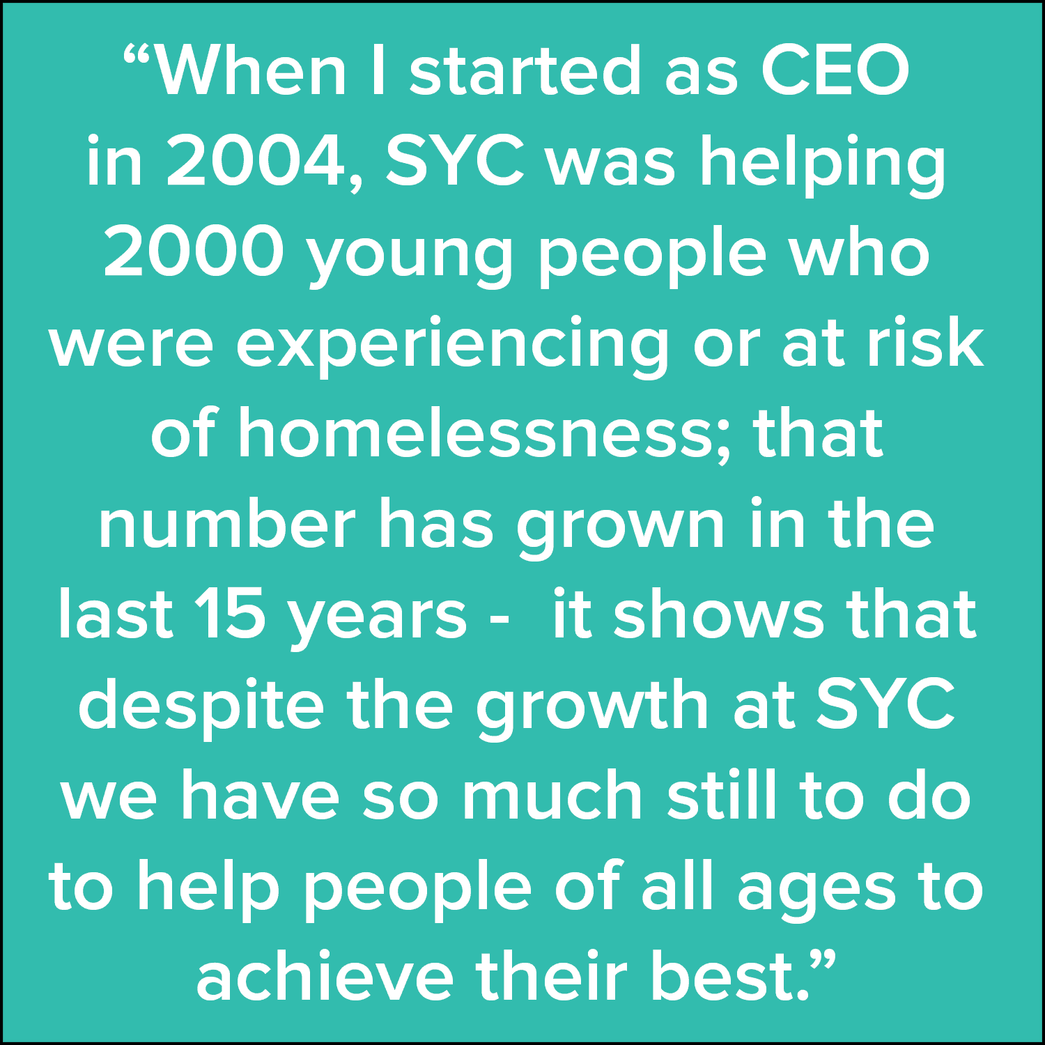 """When I started as CEO in 2004, SYC was helping 2000 young people who were experiencing or at risk of homelessness; that number has grown in the last 15 years - it shows that despite the growth at SYC we have so much still to do to help people of all ages to achieve their best."""